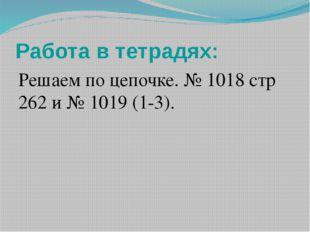 Работа в тетрадях: Решаем по цепочке. № 1018 стр 262 и № 1019 (1-3). Работаем