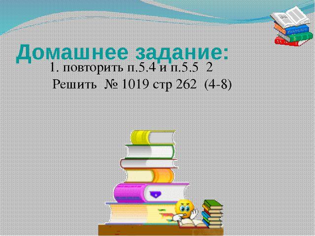 Домашнее задание: 1. повторить п.5.4 и п.5.5 2 Решить № 1019 стр 262 (4-8) От...