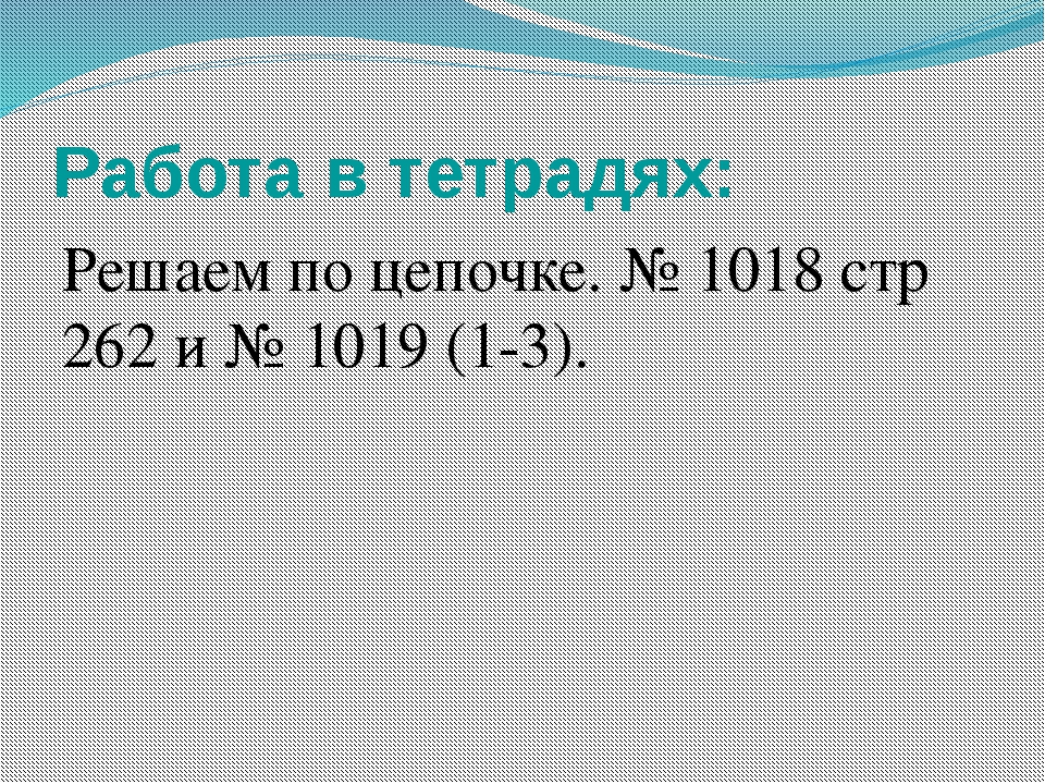 Работа в тетрадях: Решаем по цепочке. № 1018 стр 262 и № 1019 (1-3). Работаем...