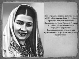 Как эстрадная певица дебютировала в 1923 в Ростове-на-Дону. В 1925—32 артистк