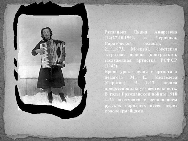 Русланова Лидия Андреевна [14(27)10.1900, с. Чернавка, Саратовской области, —...