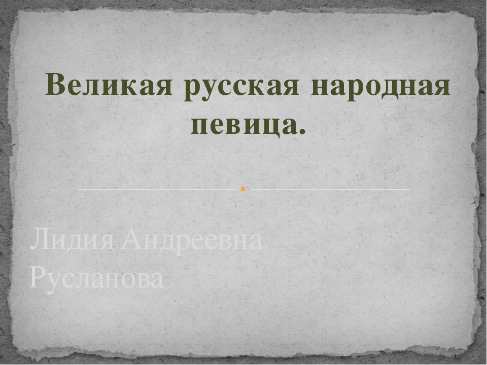 Великая русская народная певица. Лидия Андреевна Русланова