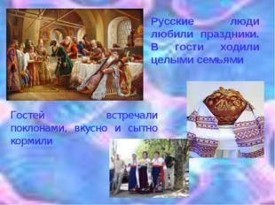 Гостей встречали поклонами, вкусно и сытно кормили Русские люди любили праздн