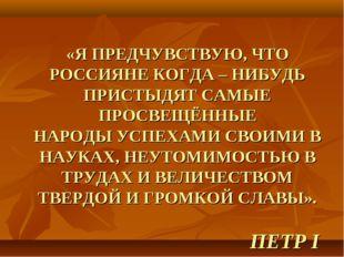 «Я ПРЕДЧУВСТВУЮ, ЧТО РОССИЯНЕ КОГДА – НИБУДЬ ПРИСТЫДЯТ САМЫЕ ПРОСВЕЩЁННЫЕ НАР