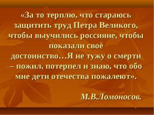 «За то терплю, что стараюсь защитить труд Петра Великого, чтобы выучились рос