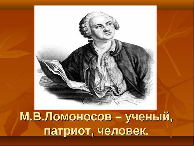 М.В.Ломоносов – ученый, патриот, человек.