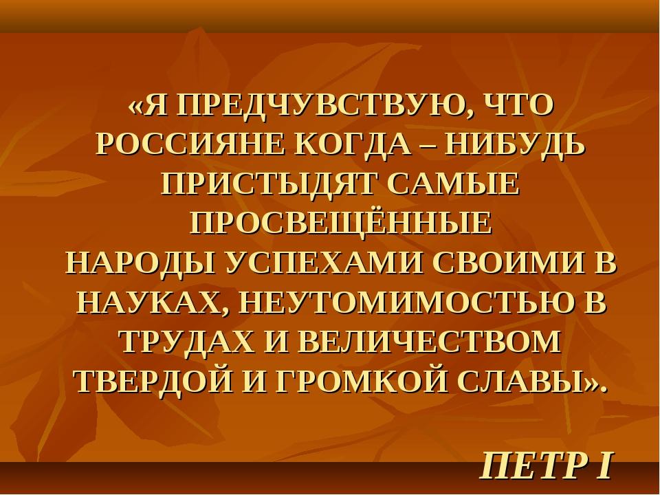 «Я ПРЕДЧУВСТВУЮ, ЧТО РОССИЯНЕ КОГДА – НИБУДЬ ПРИСТЫДЯТ САМЫЕ ПРОСВЕЩЁННЫЕ НАР...