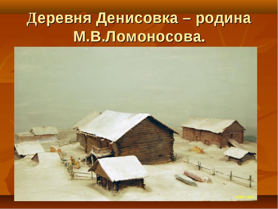 Деревня Денисовка – родина М.В.Ломоносова.