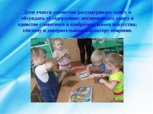 Дети учатся совместно рассматривать книгу и обсуждать её содержание; восприни