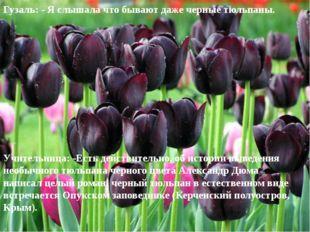 Гузаль: - Я слышала что бывают даже черные тюльпаны. Учительница: -Есть дейст