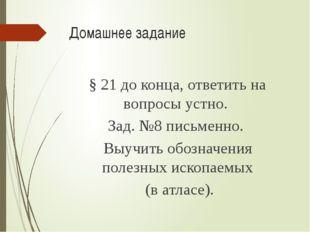 Домашнее задание § 21 до конца, ответить на вопросы устно. Зад. №8 письменно.
