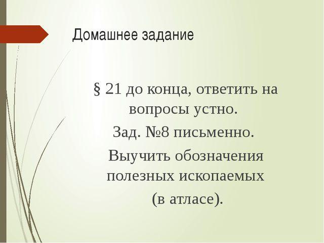 Домашнее задание § 21 до конца, ответить на вопросы устно. Зад. №8 письменно....