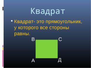 Квадрат Квадрат- это прямоугольник, у которого все стороны равны. А В С Д