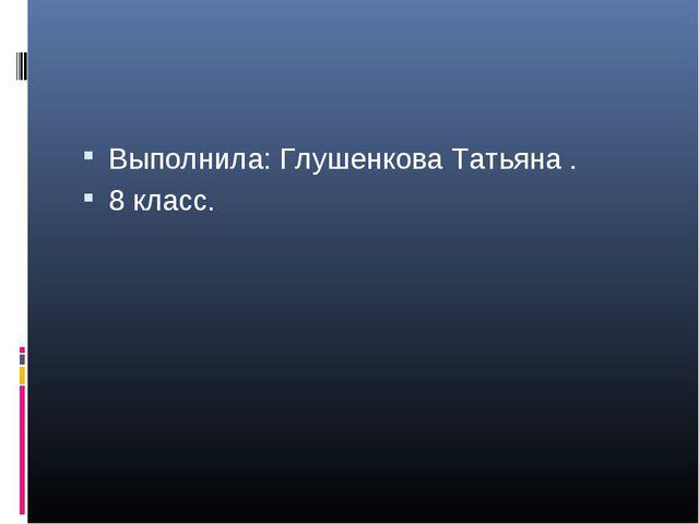 Выполнила: Глушенкова Татьяна . 8 класс.