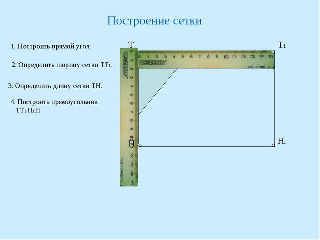 Построение сетки 1. Построить прямой угол. Т 2. Определить ширину сетки ТТ1....