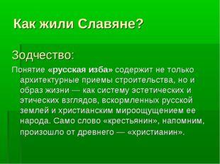 Как жили Славяне? Зодчество: Понятие «русская изба» содержит не только архите