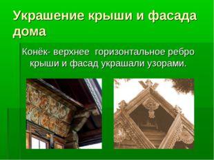 Украшение крыши и фасада дома Конёк- верхнее горизонтальное ребро крыши и фас