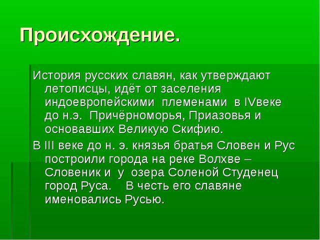Происхождение. История русских славян, как утверждают летописцы, идёт от засе...