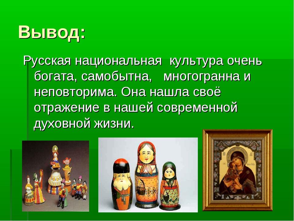 Вывод: Русская национальная культура очень богата, самобытна, многогранна и н...