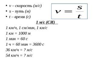 v – скорость (м/с) s – путь (м) t – время (с) 1 м/с (СИ) 1 км/ч, 1 см/мин, 1