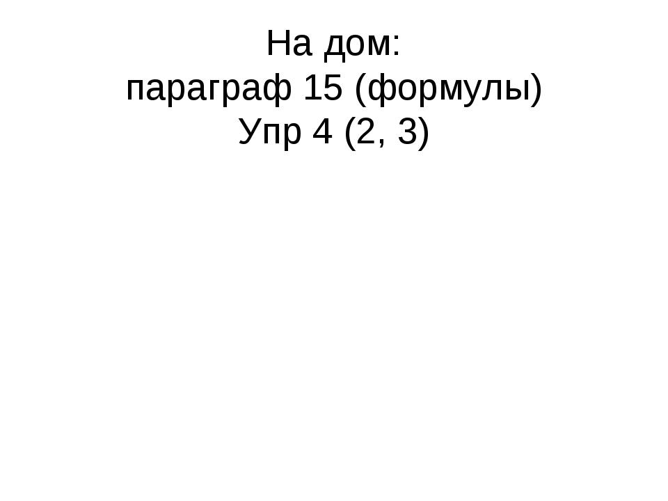 На дом: параграф 15 (формулы) Упр 4 (2, 3)
