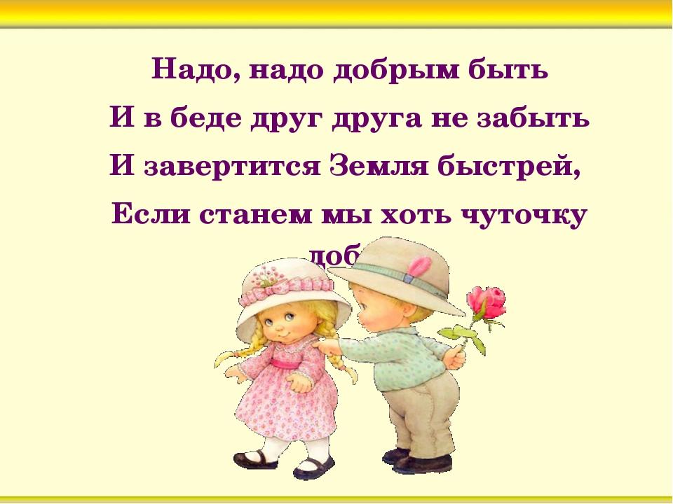 Надо, надо добрым быть И в беде друг друга не забыть И завертится Земля быст...