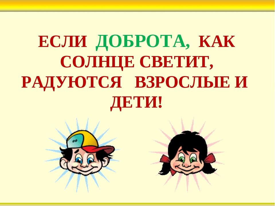 ЕСЛИ ДОБРОТА, КАК СОЛНЦЕ СВЕТИТ, РАДУЮТСЯ ВЗРОСЛЫЕ И ДЕТИ!
