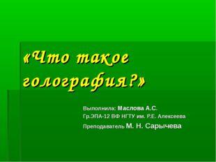 «Что такое голография?» Выполнила: Маслова А.С. Гр.ЭПА-12 ВФ НГТУ им. Р.Е. Ал