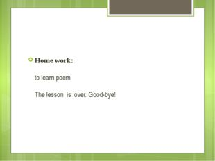 Home work: to learn poem The lesson is over. Good-bye!
