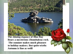 The shining expance of Blue Bay Bears a mysterious Zhumbaktas rock. The summe