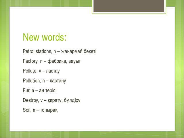 New words: Petrol stations, n – жанармай бекеті Factory, n – фабрика, зауыт P...