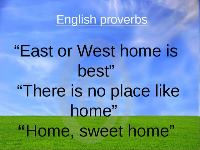 """East or West home is best"" ""There is no place like home"" ""Home, sweet home""..."