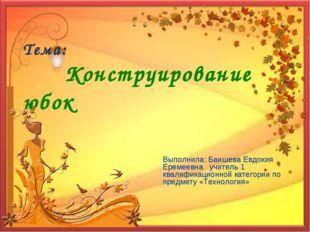 Тема: Конструирование юбок Выполнила: Баишева Евдокия Еремеевна учитель 1 ква