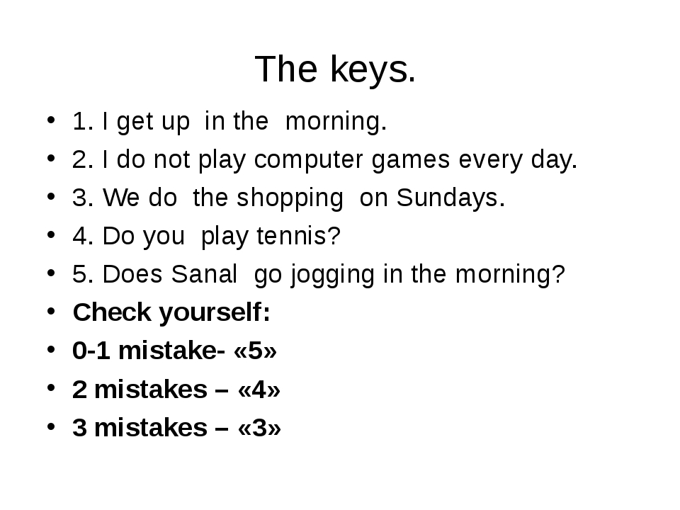 The keys. 1. I get up in the morning. 2. I do not play computer games every d...