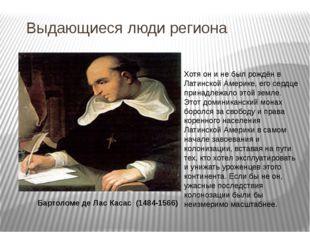 Выдающиеся люди региона Бартоломе де Лас Касас (1484-1566) Хотя он и не был