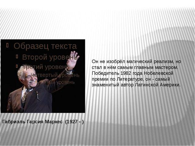 Габриэль Гарсия Маркес (1927 - ) Он не изобрёл магический реализм, но стал...
