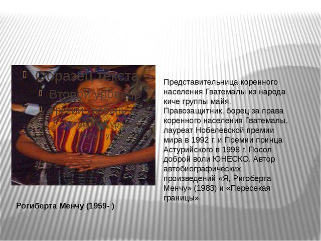 Рогиберта Менчу (1959- ) Представительница коренного населения Гватемалы из...