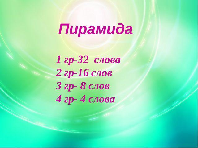 Пирамида 1 гр-32 слова 2 гр-16 слов 3 гр- 8 слов 4 гр- 4 слова