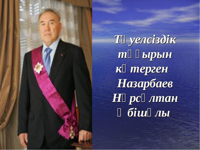 Тәуелсіздік тұғырын көтерген Назарбаев Нұрсұлтан Әбішұлы