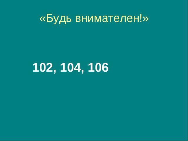 «Будь внимателен!» 102, 104, 106