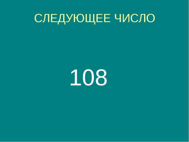 СЛЕДУЮЩЕЕ ЧИСЛО 108