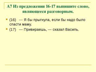 А7 Из предложения 16-17 выпишите слово, являющееся разговорным. (16)—Я бы п