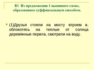 В1 Из предложения 1 выпишите слово, образованное суффиксальным способом. (1)Д