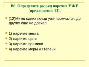 В6. Определите разряд наречия УЖЕ (предложение 12). (12)Мимо одних поезд уже