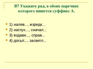 В7 Укажите ряд, в обоих наречиях которого пишется суффикс А. 1)налев..., изр