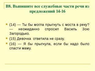 В8. Выпишите все служебные части речи из предложений 14-16 (14) — Ты бы могла