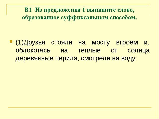 В1 Из предложения 1 выпишите слово, образованное суффиксальным способом. (1)Д...