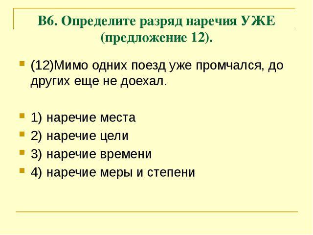 В6. Определите разряд наречия УЖЕ (предложение 12). (12)Мимо одних поезд уже...