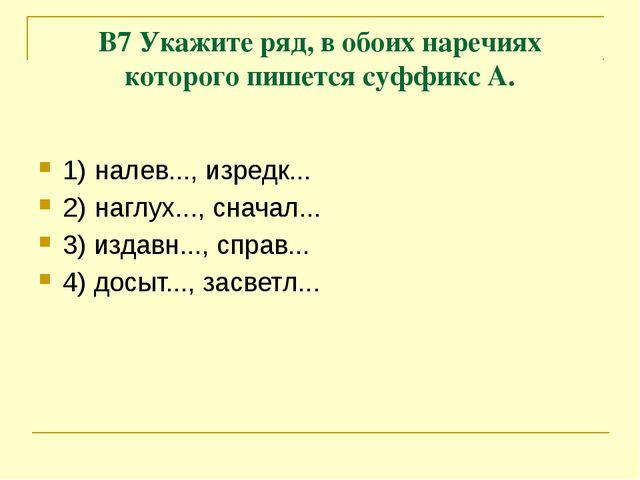 В7 Укажите ряд, в обоих наречиях которого пишется суффикс А. 1)налев..., изр...