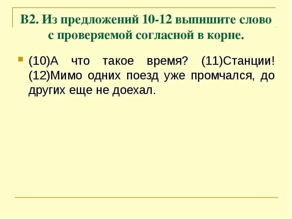 В2. Из предложений 10-12 выпишите слово с проверяемой согласной в корне. (10)...